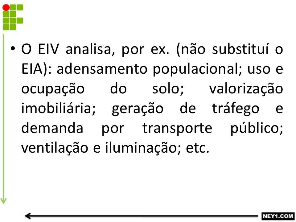 O EIV analisa, por ex. (não substituí o EIA): adensamento populacional; uso e ocupação do solo; valorização imobiliária; geração de tráfego e demanda