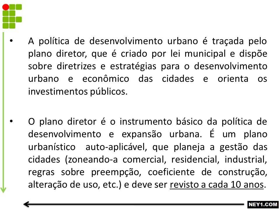 A política de desenvolvimento urbano é traçada pelo plano diretor, que é criado por lei municipal e dispõe sobre diretrizes e estratégias para o desen