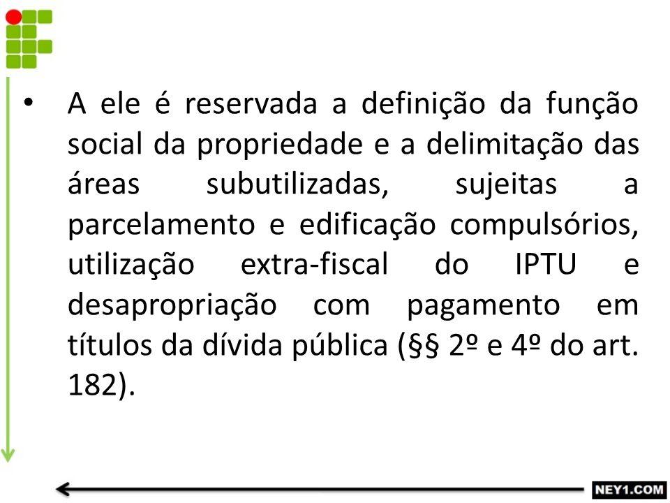 A ele é reservada a definição da função social da propriedade e a delimitação das áreas subutilizadas, sujeitas a parcelamento e edificação compulsóri