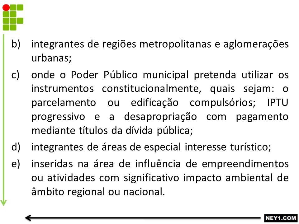 b)integrantes de regiões metropolitanas e aglomerações urbanas; c)onde o Poder Público municipal pretenda utilizar os instrumentos constitucionalmente