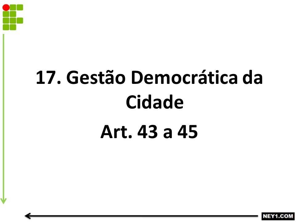 17. Gestão Democrática da Cidade Art. 43 a 45
