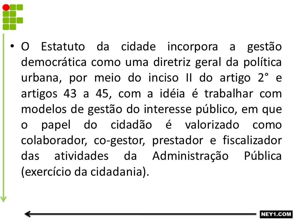O Estatuto da cidade incorpora a gestão democrática como uma diretriz geral da política urbana, por meio do inciso II do artigo 2° e artigos 43 a 45,