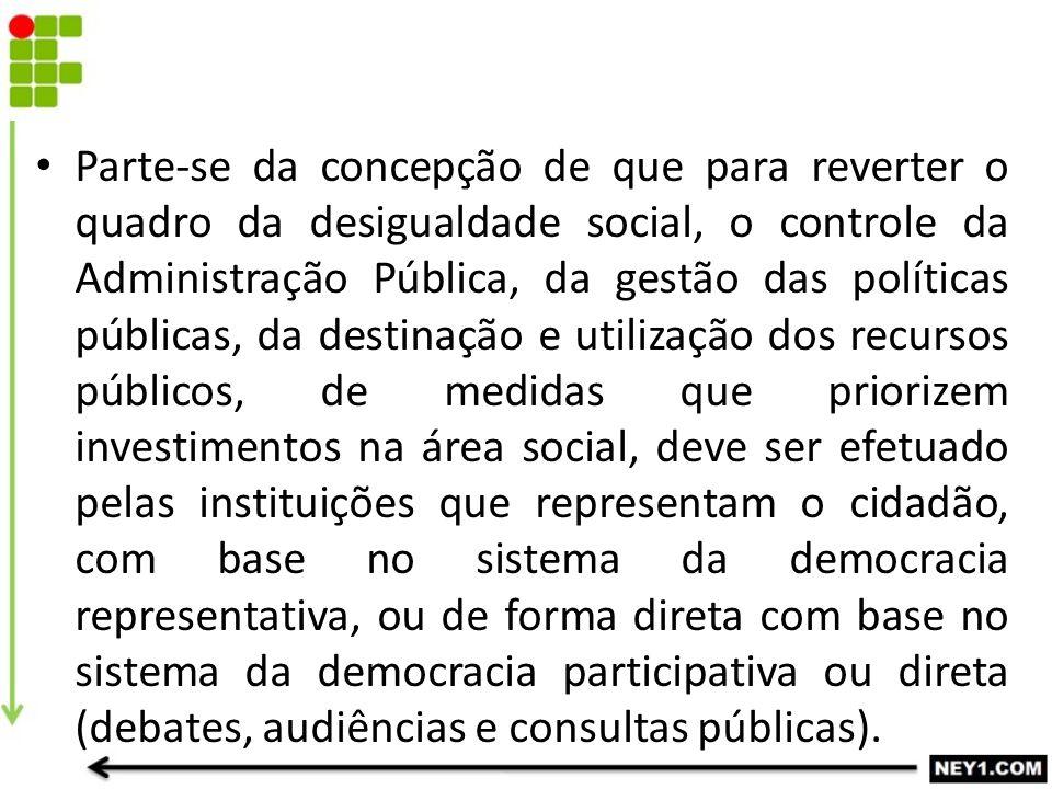 Parte-se da concepção de que para reverter o quadro da desigualdade social, o controle da Administração Pública, da gestão das políticas públicas, da