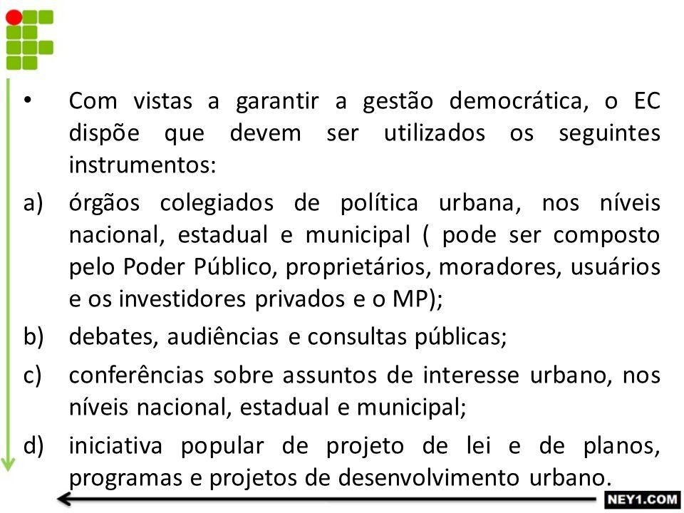 Com vistas a garantir a gestão democrática, o EC dispõe que devem ser utilizados os seguintes instrumentos: a)órgãos colegiados de política urbana, no
