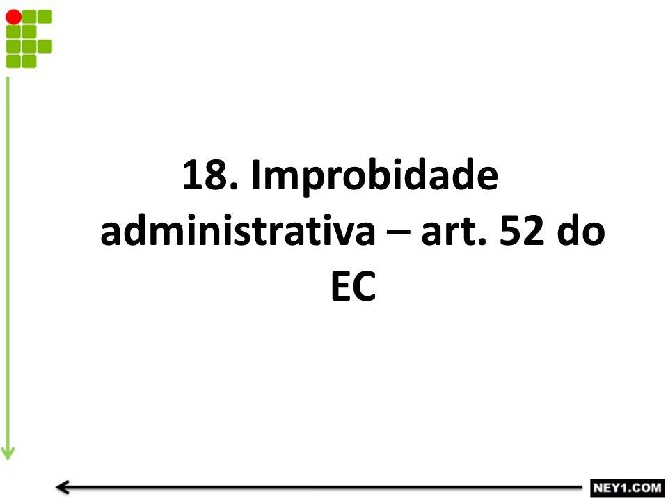 18. Improbidade administrativa – art. 52 do EC