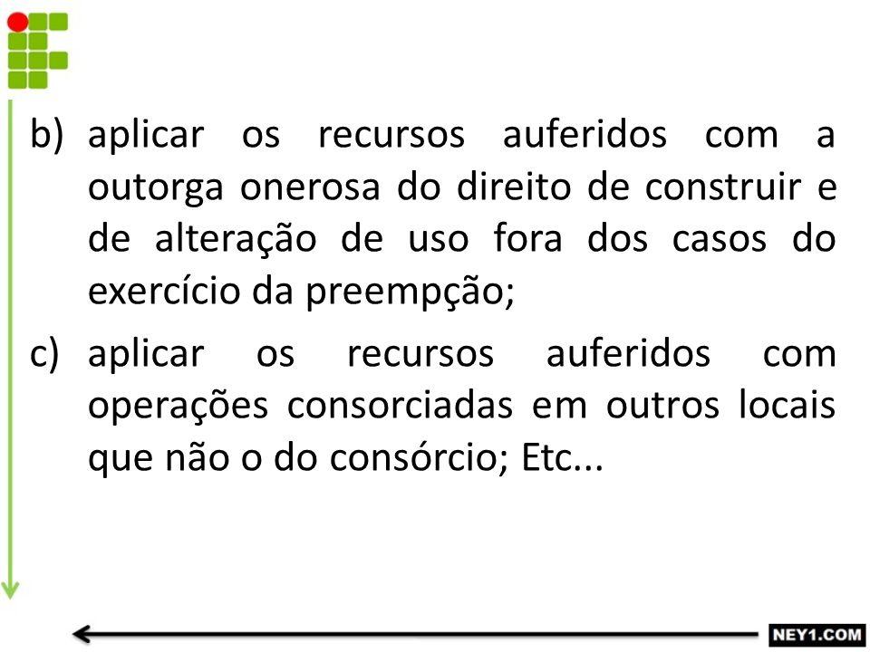 b)aplicar os recursos auferidos com a outorga onerosa do direito de construir e de alteração de uso fora dos casos do exercício da preempção; c)aplica