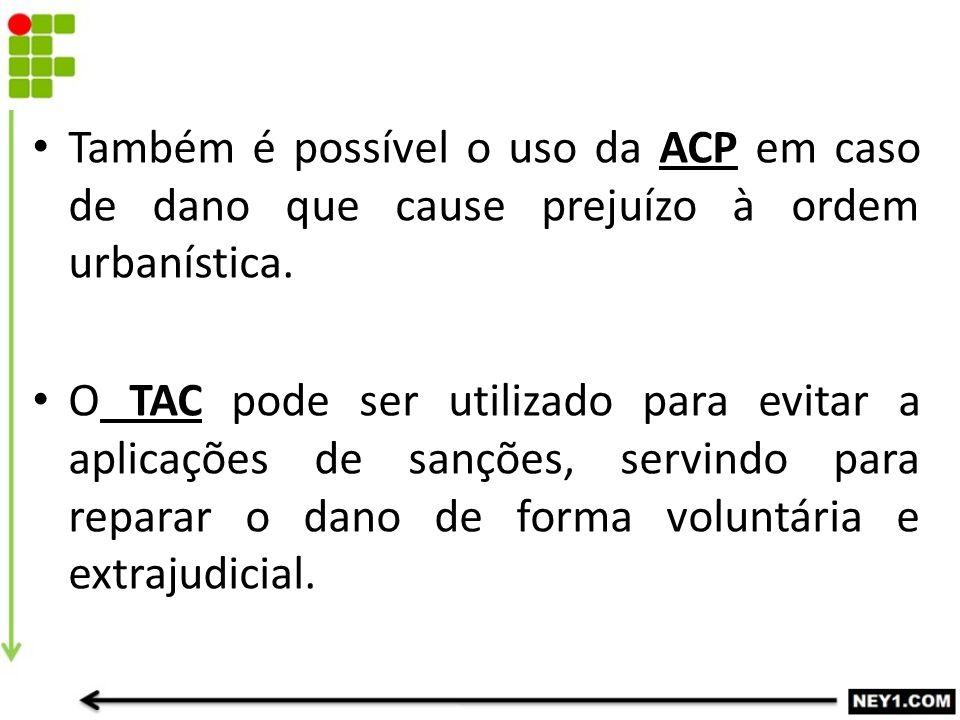 Também é possível o uso da ACP em caso de dano que cause prejuízo à ordem urbanística. O TAC pode ser utilizado para evitar a aplicações de sanções, s