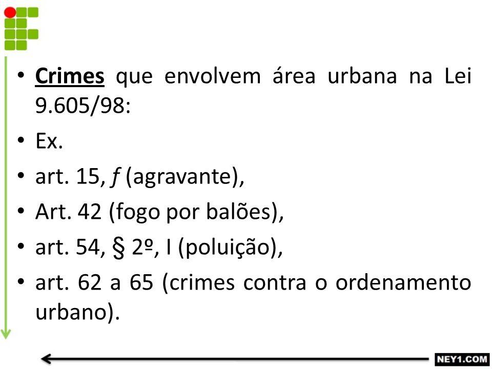Crimes que envolvem área urbana na Lei 9.605/98: Ex. art. 15, f (agravante), Art. 42 (fogo por balões), art. 54, § 2º, I (poluição), art. 62 a 65 (cri