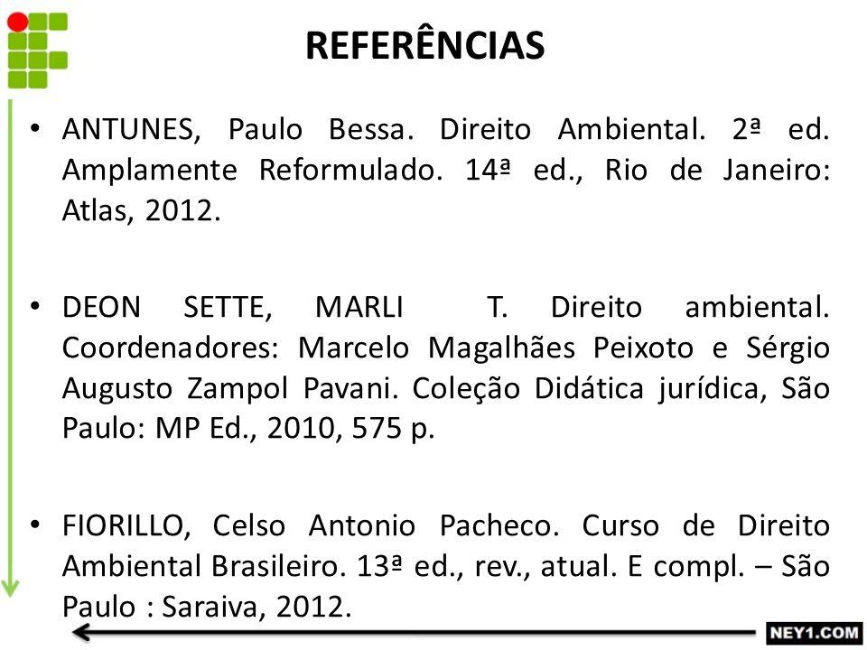 REFERÊNCIAS ANTUNES, Paulo Bessa. Direito Ambiental. 2ª ed. Amplamente Reformulado. 14ª ed., Rio de Janeiro: Atlas, 2012. DEON SETTE, MARLI T. Direito