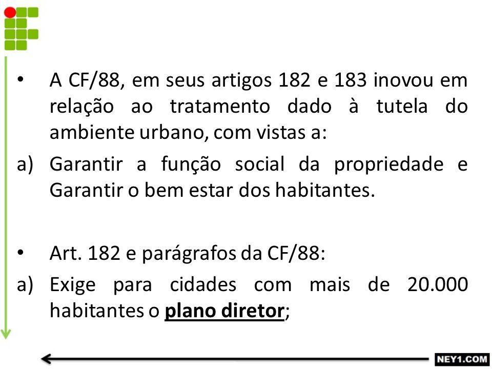 A CF/88, em seus artigos 182 e 183 inovou em relação ao tratamento dado à tutela do ambiente urbano, com vistas a: a)Garantir a função social da propr