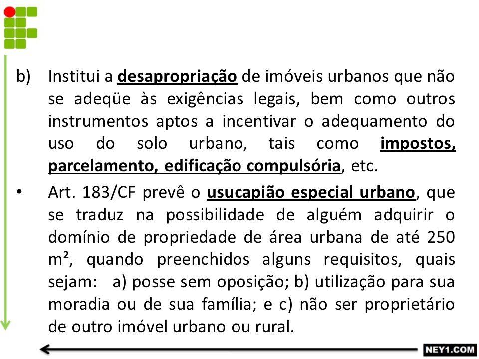 b)Institui a desapropriação de imóveis urbanos que não se adeqüe às exigências legais, bem como outros instrumentos aptos a incentivar o adequamento d