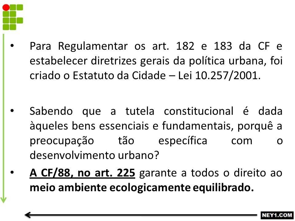 Para Regulamentar os art. 182 e 183 da CF e estabelecer diretrizes gerais da política urbana, foi criado o Estatuto da Cidade – Lei 10.257/2001. Saben
