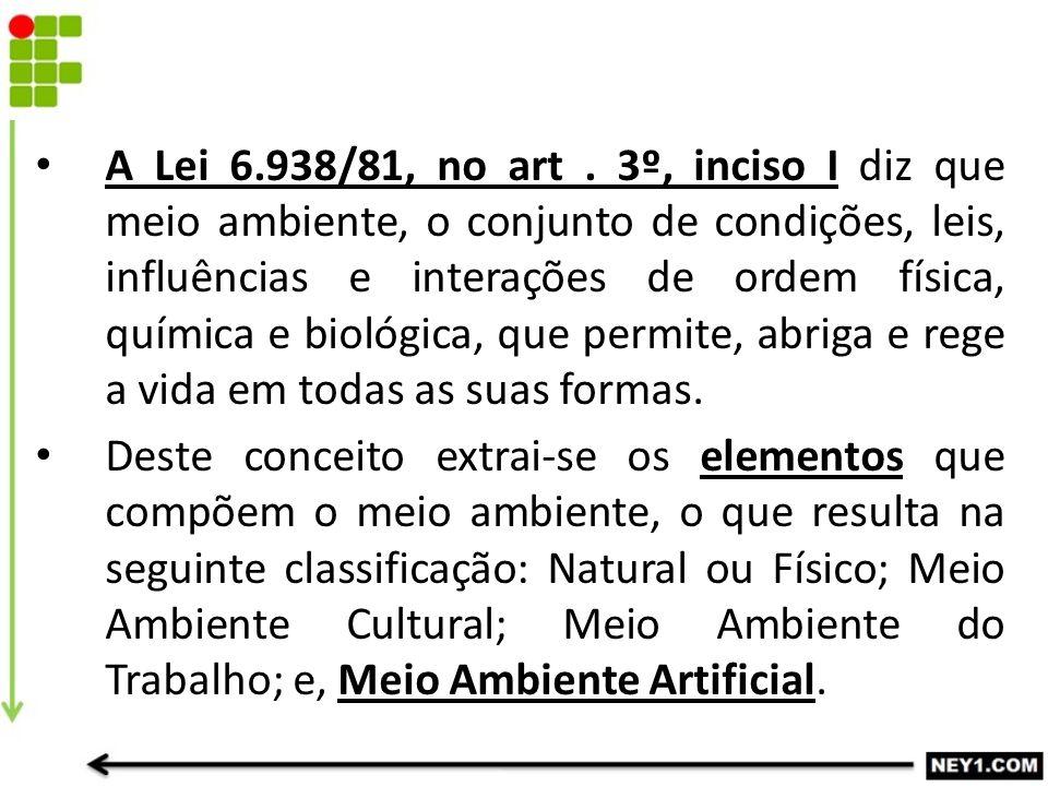 A Lei 6.938/81, no art. 3º, inciso I diz que meio ambiente, o conjunto de condições, leis, influências e interações de ordem física, química e biológi