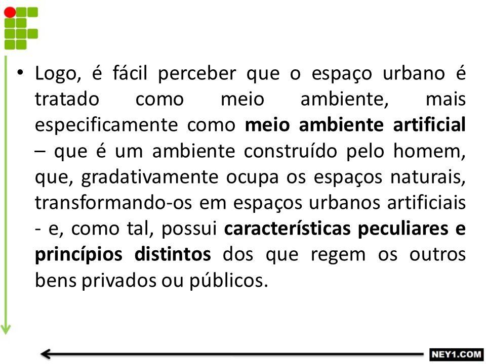 Logo, é fácil perceber que o espaço urbano é tratado como meio ambiente, mais especificamente como meio ambiente artificial – que é um ambiente constr