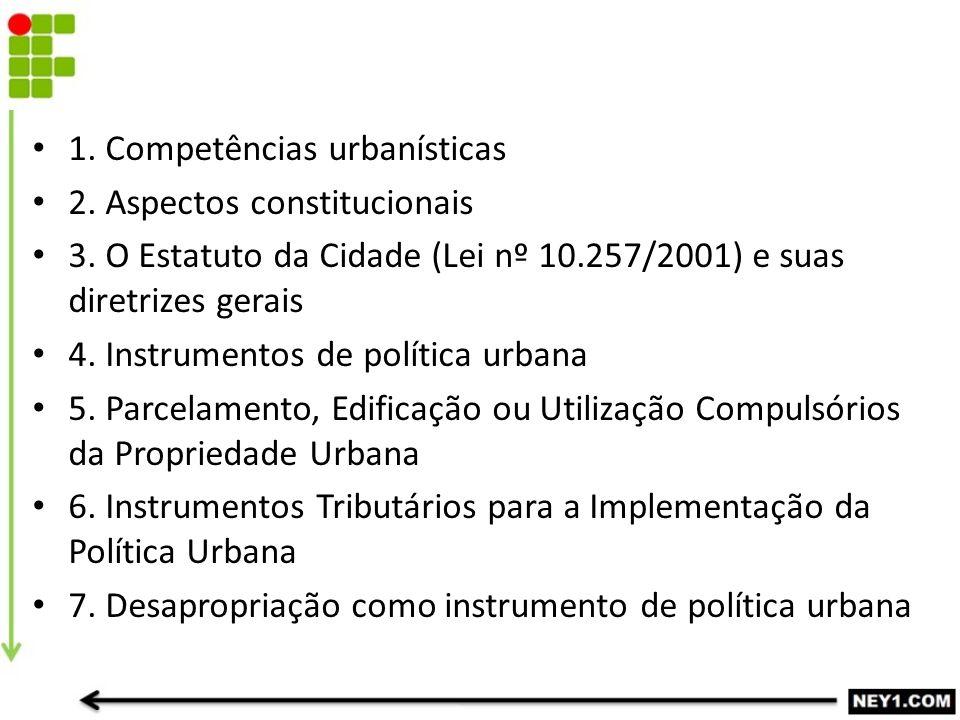 1. Competências urbanísticas 2. Aspectos constitucionais 3. O Estatuto da Cidade (Lei nº 10.257/2001) e suas diretrizes gerais 4. Instrumentos de polí