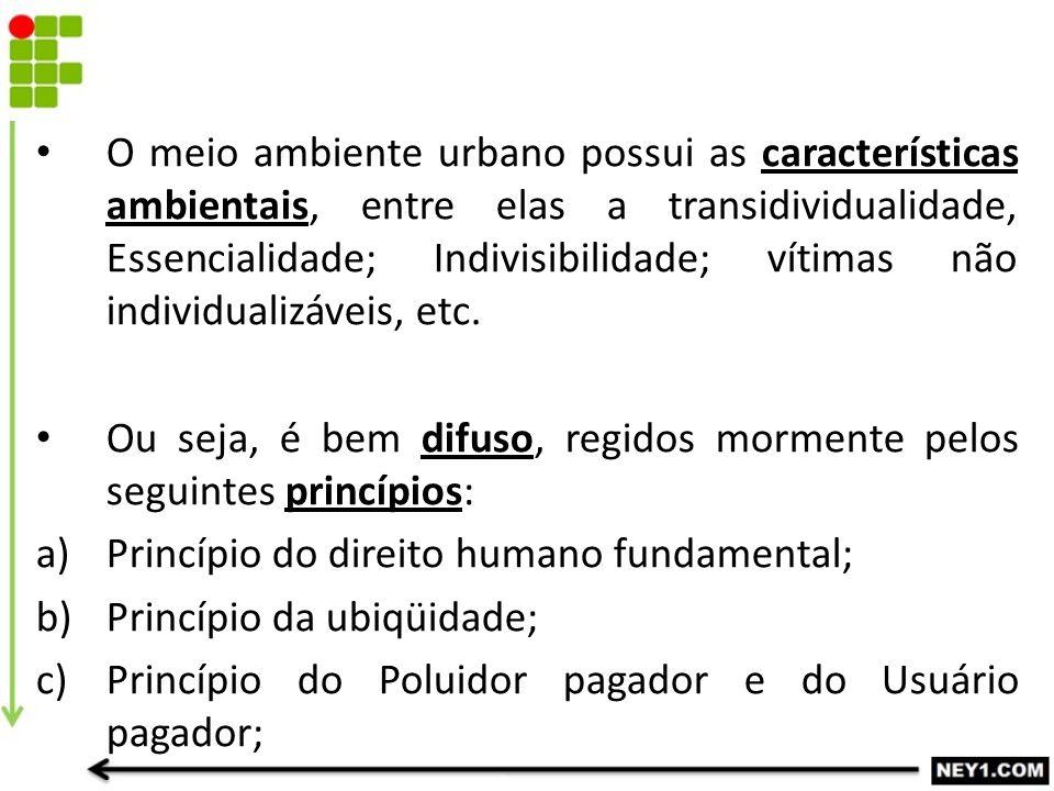 O meio ambiente urbano possui as características ambientais, entre elas a transidividualidade, Essencialidade; Indivisibilidade; vítimas não individua