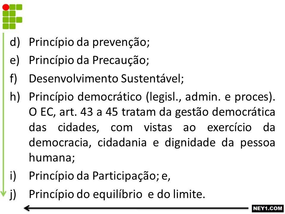 d)Princípio da prevenção; e)Princípio da Precaução; f)Desenvolvimento Sustentável; h)Princípio democrático (legisl., admin. e proces). O EC, art. 43 a