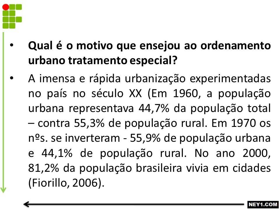 Qual é o motivo que ensejou ao ordenamento urbano tratamento especial? A imensa e rápida urbanização experimentadas no país no século XX (Em 1960, a p