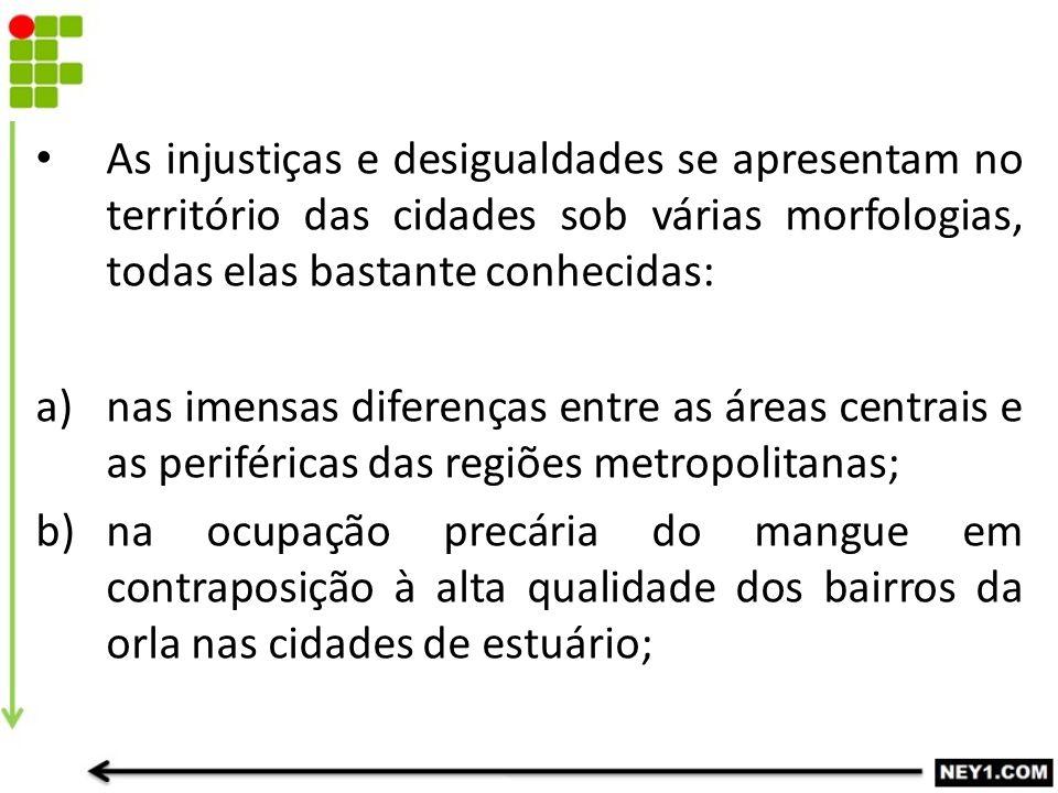As injustiças e desigualdades se apresentam no território das cidades sob várias morfologias, todas elas bastante conhecidas: a)nas imensas diferenças