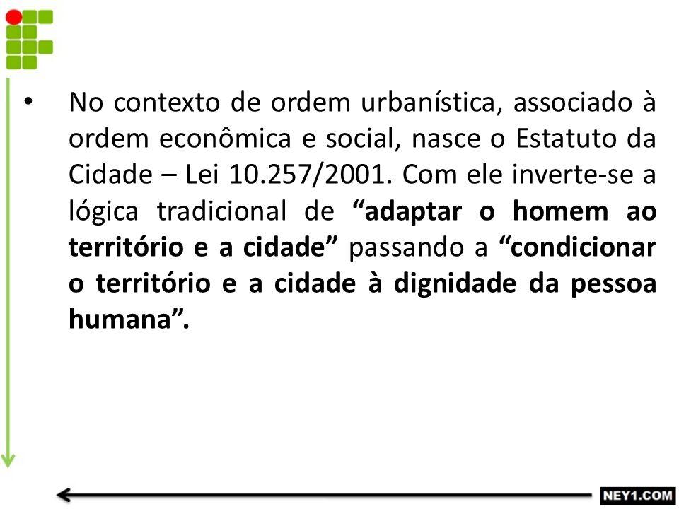 No contexto de ordem urbanística, associado à ordem econômica e social, nasce o Estatuto da Cidade – Lei 10.257/2001. Com ele inverte-se a lógica trad