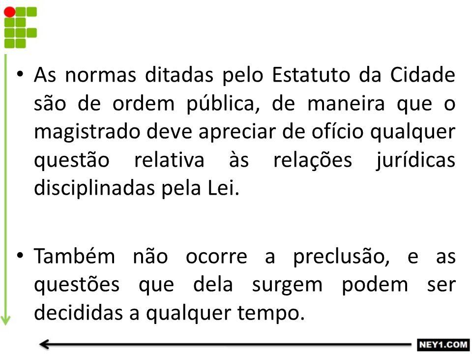As normas ditadas pelo Estatuto da Cidade são de ordem pública, de maneira que o magistrado deve apreciar de ofício qualquer questão relativa às relaç