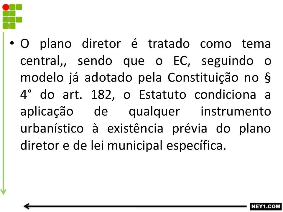 O plano diretor é tratado como tema central,, sendo que o EC, seguindo o modelo já adotado pela Constituição no § 4° do art. 182, o Estatuto condicion