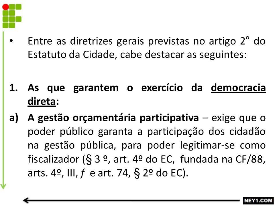 Entre as diretrizes gerais previstas no artigo 2° do Estatuto da Cidade, cabe destacar as seguintes: 1.As que garantem o exercício da democracia diret