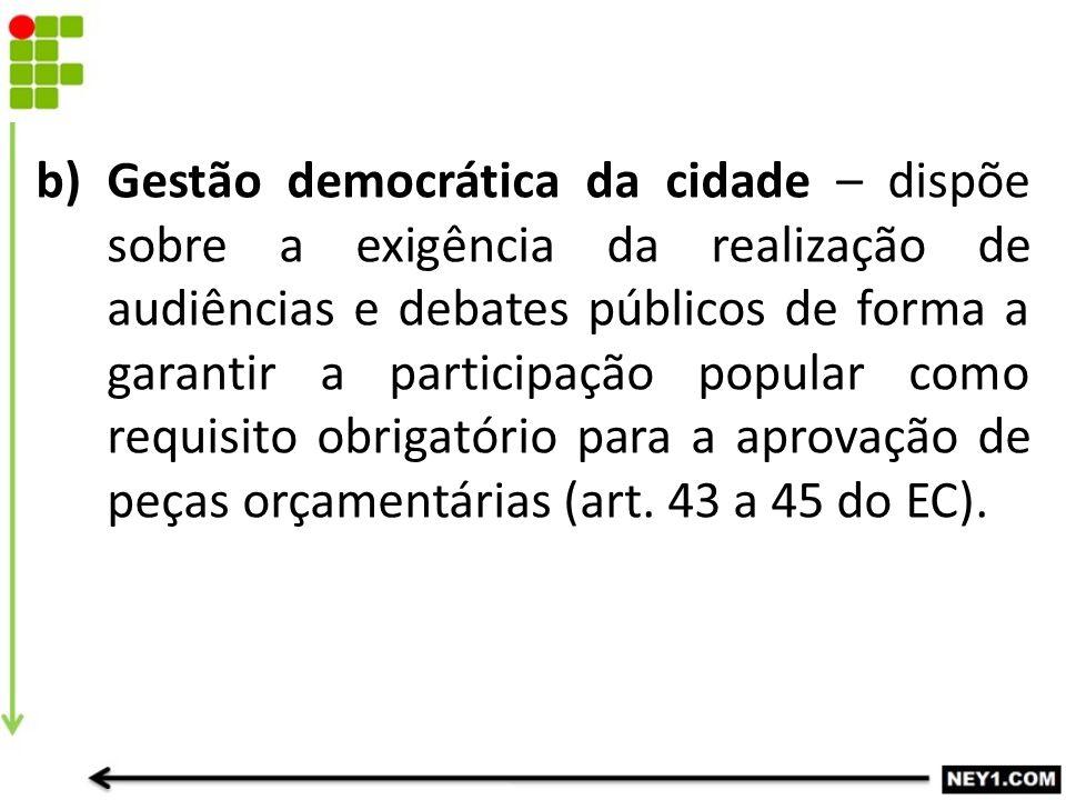 b)Gestão democrática da cidade – dispõe sobre a exigência da realização de audiências e debates públicos de forma a garantir a participação popular co