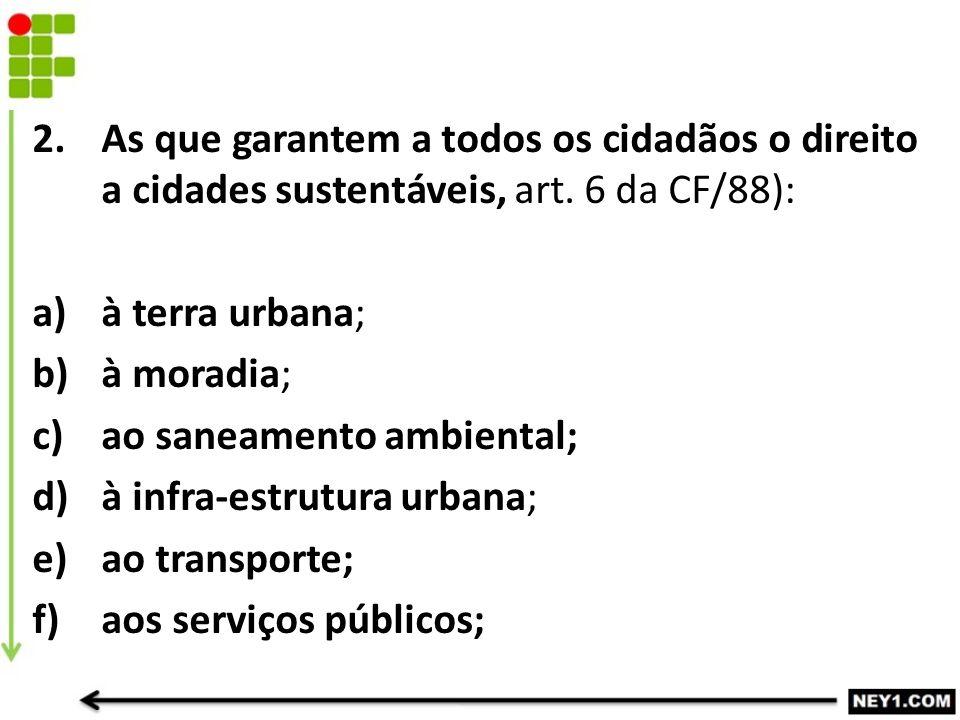 2.As que garantem a todos os cidadãos o direito a cidades sustentáveis, art. 6 da CF/88): a)à terra urbana; b)à moradia; c)ao saneamento ambiental; d)