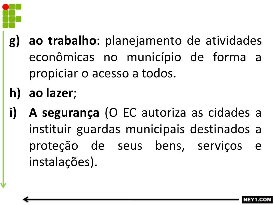 g)ao trabalho: planejamento de atividades econômicas no município de forma a propiciar o acesso a todos. h)ao lazer; i)A segurança (O EC autoriza as c