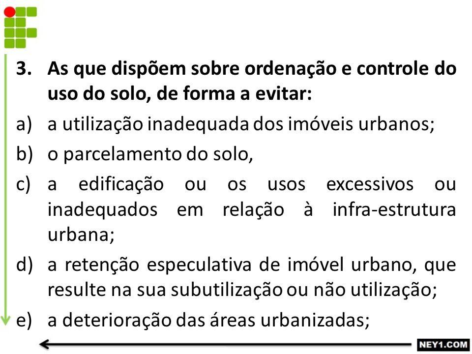 3.As que dispõem sobre ordenação e controle do uso do solo, de forma a evitar: a)a utilização inadequada dos imóveis urbanos; b)o parcelamento do solo