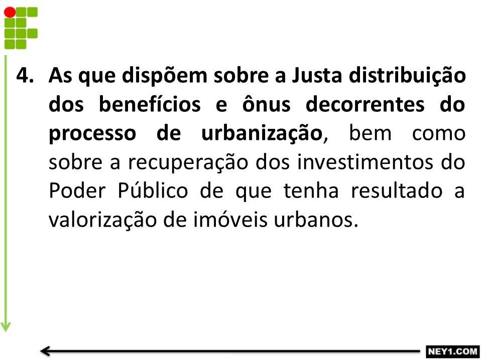 4.As que dispõem sobre a Justa distribuição dos benefícios e ônus decorrentes do processo de urbanização, bem como sobre a recuperação dos investiment
