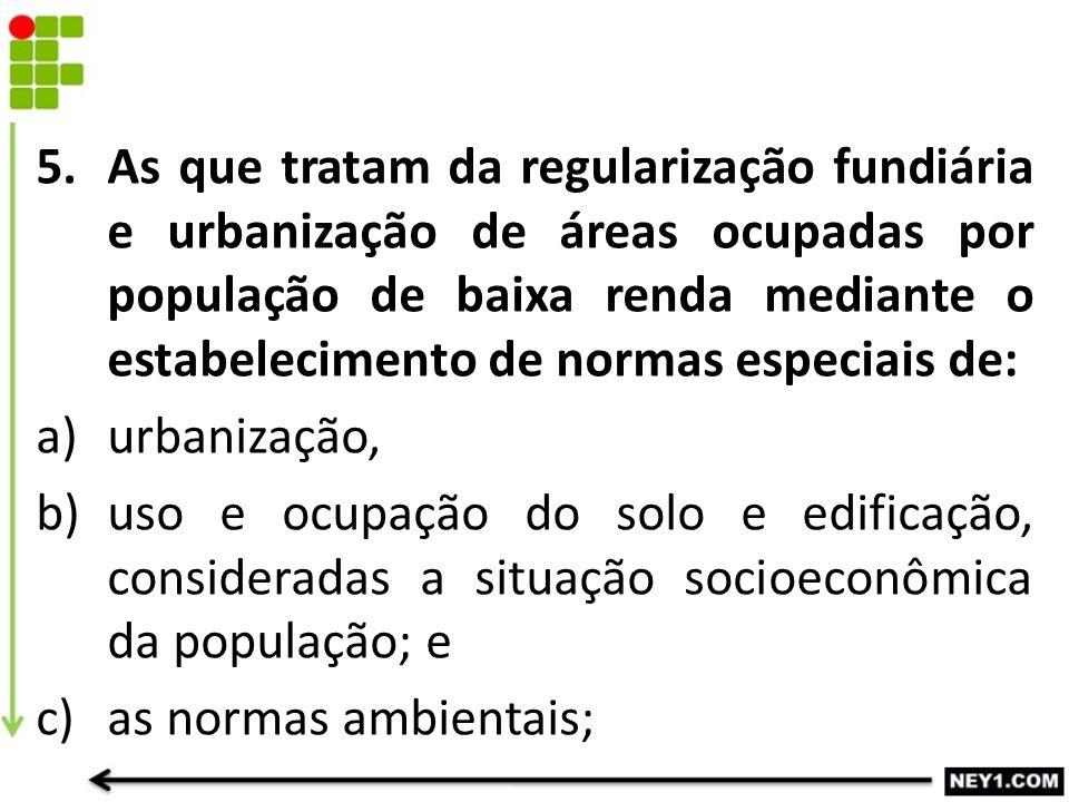 5.As que tratam da regularização fundiária e urbanização de áreas ocupadas por população de baixa renda mediante o estabelecimento de normas especiais