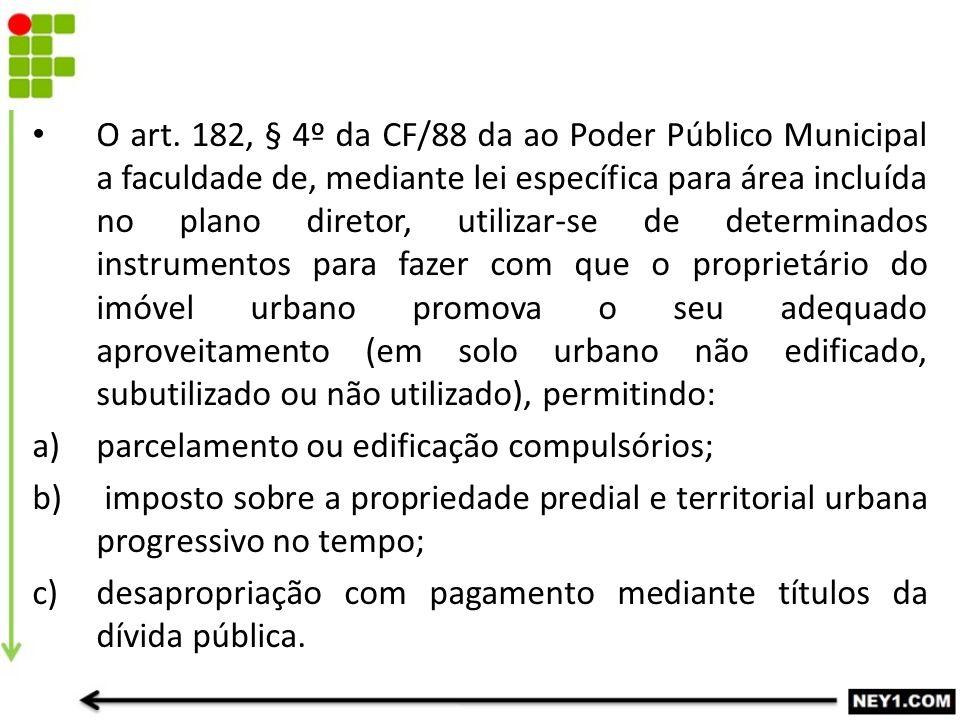 O art. 182, § 4º da CF/88 da ao Poder Público Municipal a faculdade de, mediante lei específica para área incluída no plano diretor, utilizar-se de de