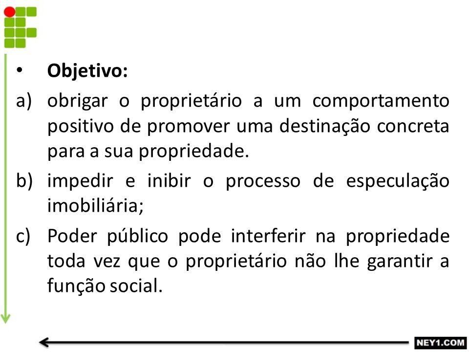 Objetivo: a)obrigar o proprietário a um comportamento positivo de promover uma destinação concreta para a sua propriedade. b)impedir e inibir o proces