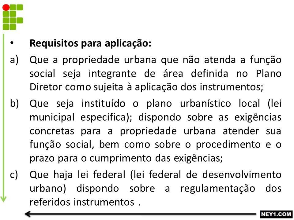 Requisitos para aplicação: a)Que a propriedade urbana que não atenda a função social seja integrante de área definida no Plano Diretor como sujeita à