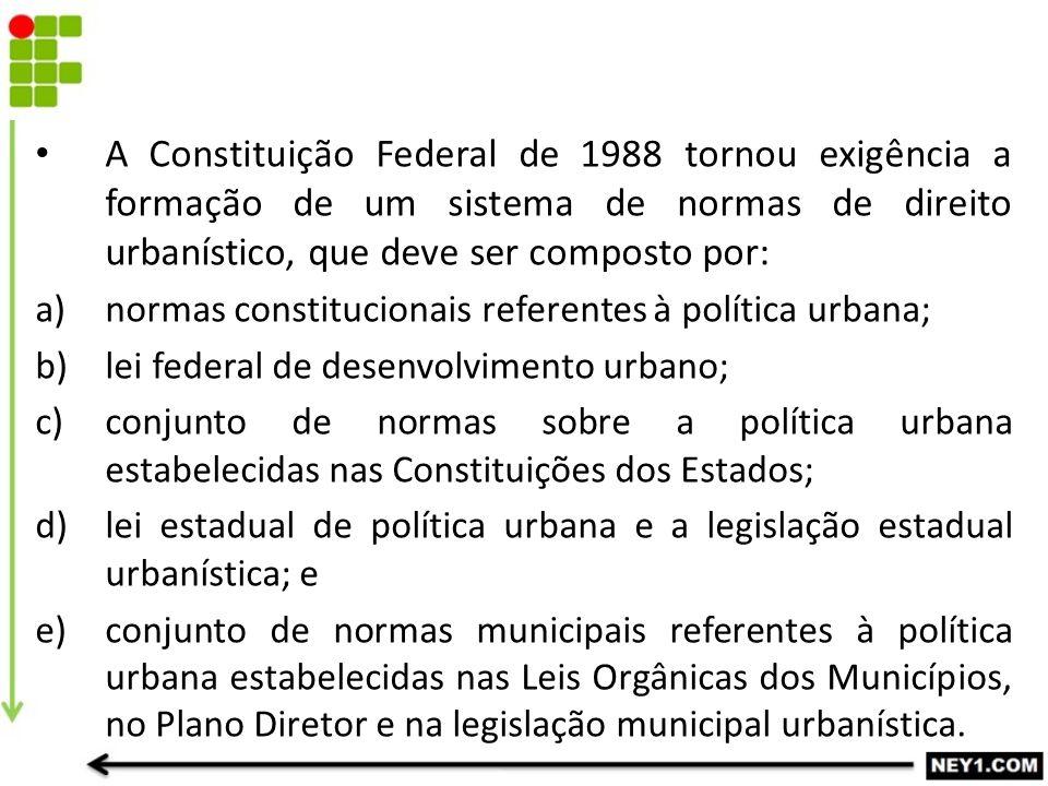 A Constituição Federal de 1988 tornou exigência a formação de um sistema de normas de direito urbanístico, que deve ser composto por: a)normas constit