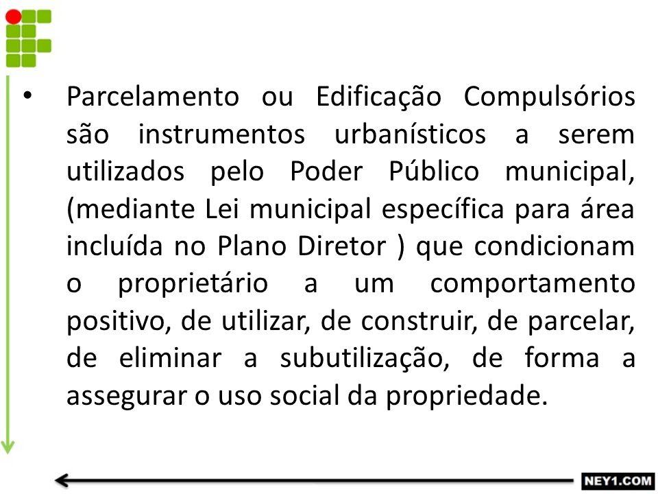 Parcelamento ou Edificação Compulsórios são instrumentos urbanísticos a serem utilizados pelo Poder Público municipal, (mediante Lei municipal específ