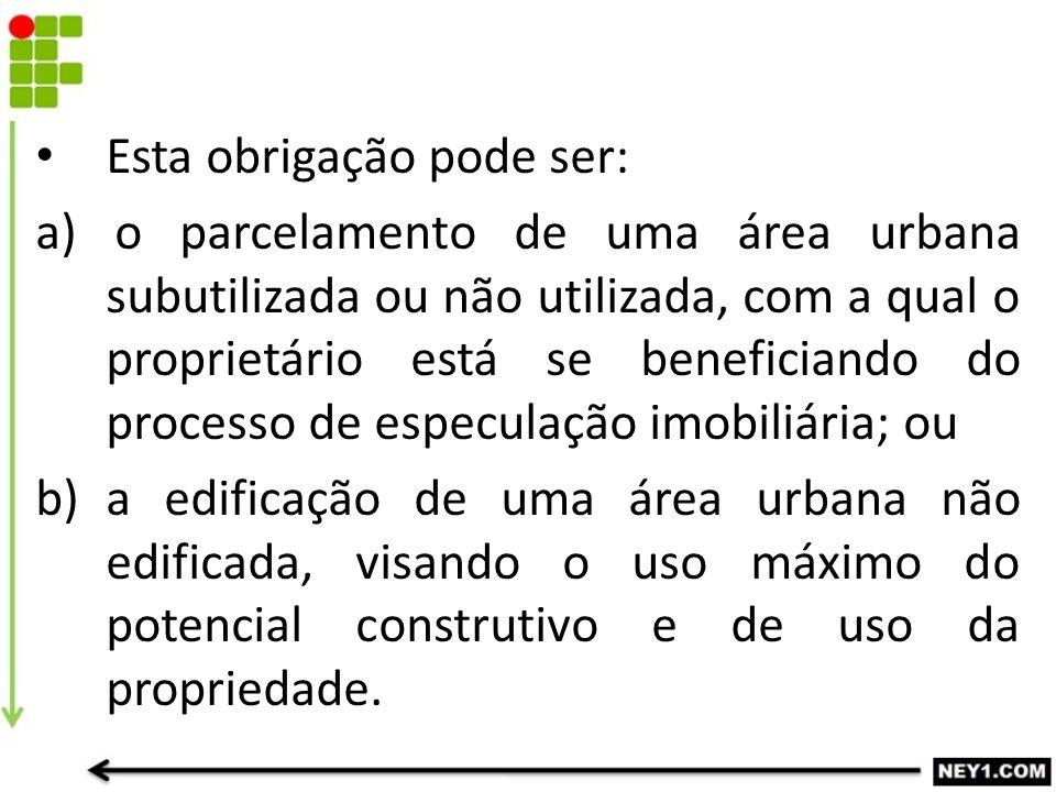 Esta obrigação pode ser: a) o parcelamento de uma área urbana subutilizada ou não utilizada, com a qual o proprietário está se beneficiando do process