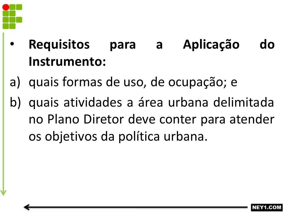 Requisitos para a Aplicação do Instrumento: a)quais formas de uso, de ocupação; e b)quais atividades a área urbana delimitada no Plano Diretor deve co
