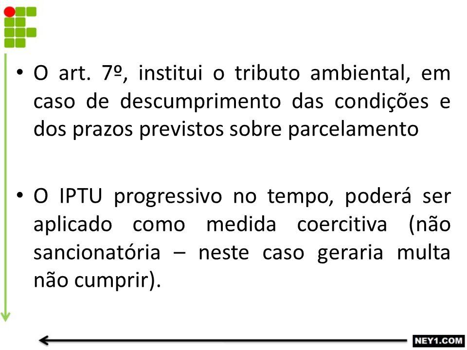 O art. 7º, institui o tributo ambiental, em caso de descumprimento das condições e dos prazos previstos sobre parcelamento O IPTU progressivo no tempo