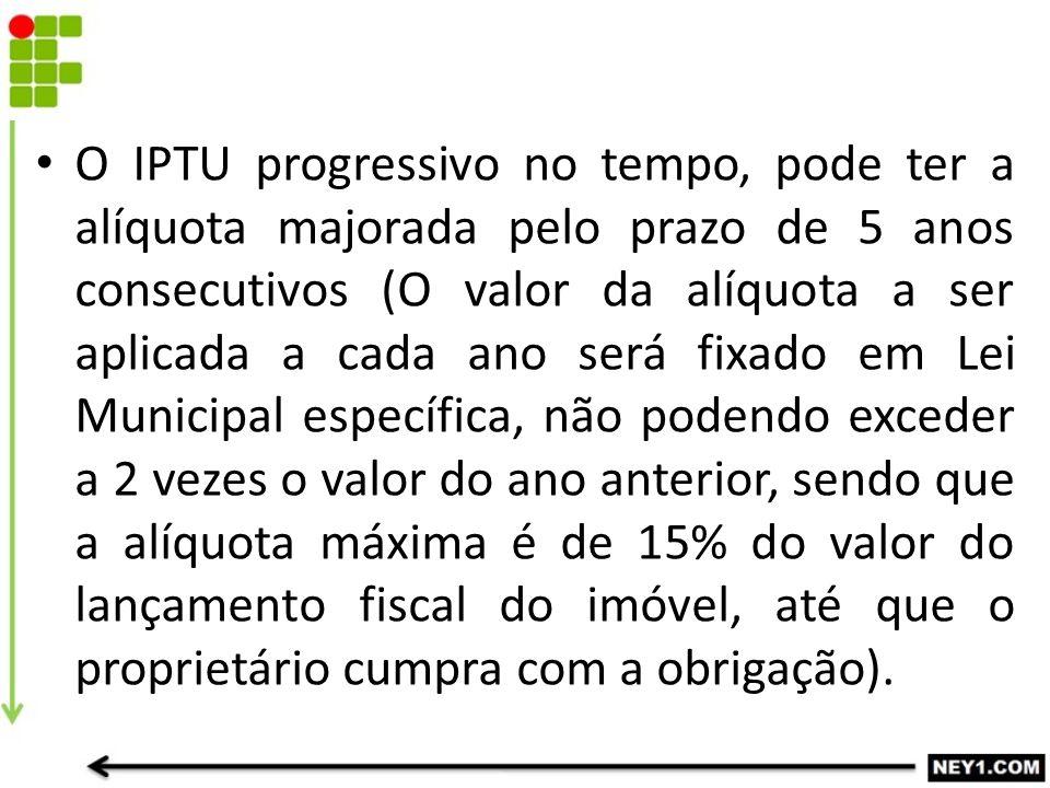 O IPTU progressivo no tempo, pode ter a alíquota majorada pelo prazo de 5 anos consecutivos (O valor da alíquota a ser aplicada a cada ano será fixado