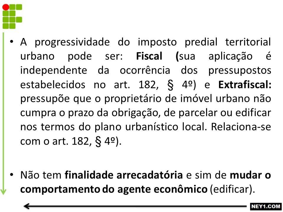 A progressividade do imposto predial territorial urbano pode ser: Fiscal (sua aplicação é independente da ocorrência dos pressupostos estabelecidos no