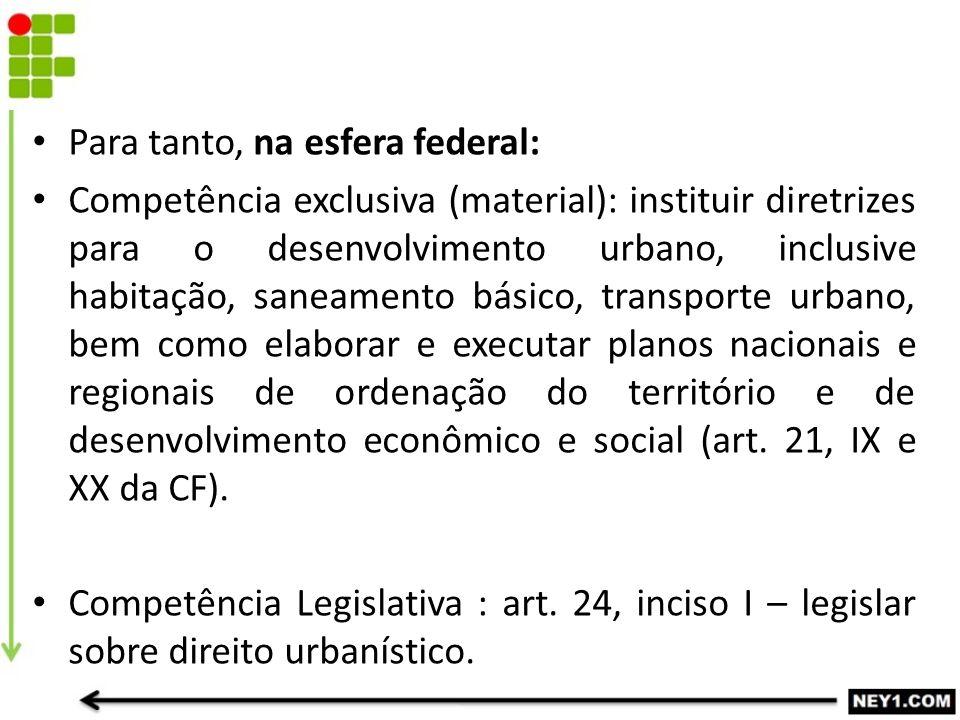 Para tanto, na esfera federal: Competência exclusiva (material): instituir diretrizes para o desenvolvimento urbano, inclusive habitação, saneamento b
