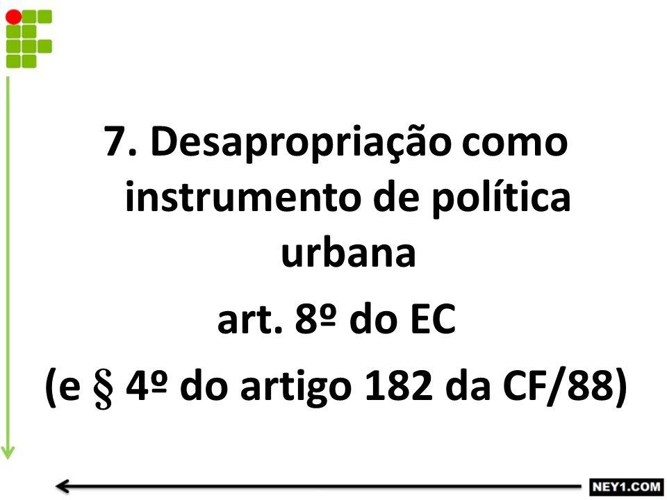 7. Desapropriação como instrumento de política urbana art. 8º do EC (e § 4º do artigo 182 da CF/88)