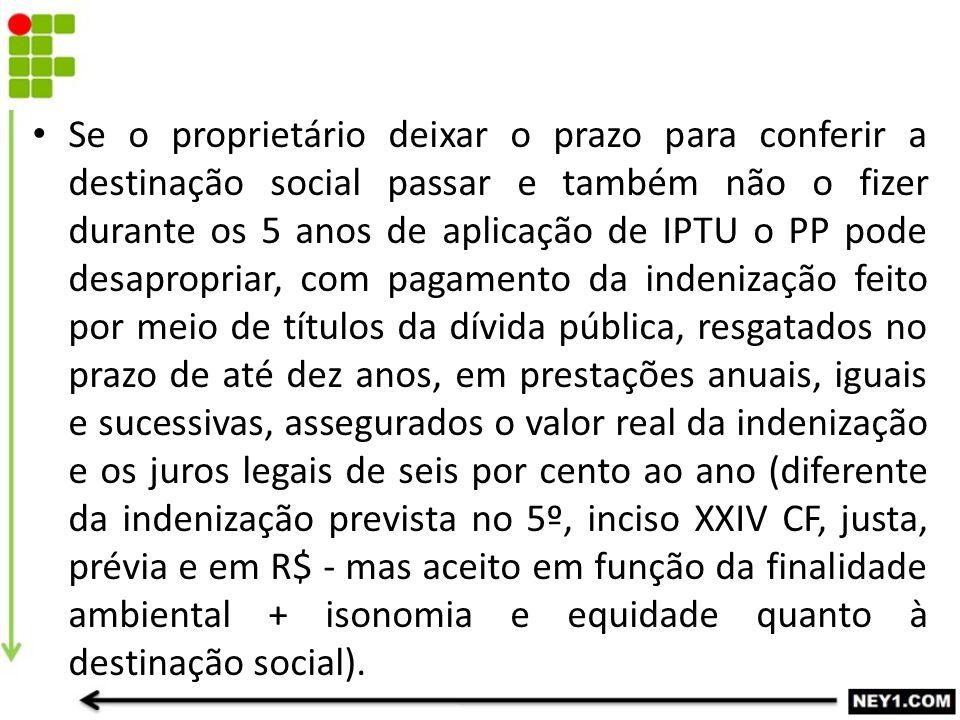 Se o proprietário deixar o prazo para conferir a destinação social passar e também não o fizer durante os 5 anos de aplicação de IPTU o PP pode desapr