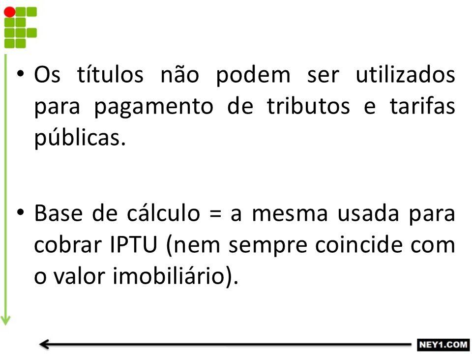 Os títulos não podem ser utilizados para pagamento de tributos e tarifas públicas. Base de cálculo = a mesma usada para cobrar IPTU (nem sempre coinci