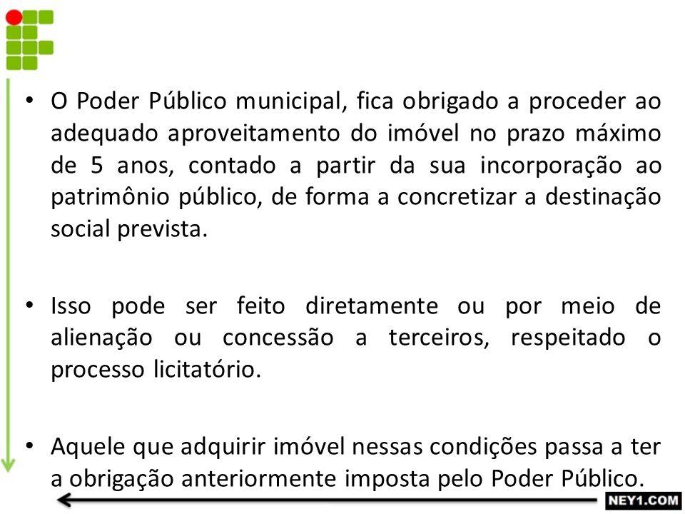 O Poder Público municipal, fica obrigado a proceder ao adequado aproveitamento do imóvel no prazo máximo de 5 anos, contado a partir da sua incorporaç