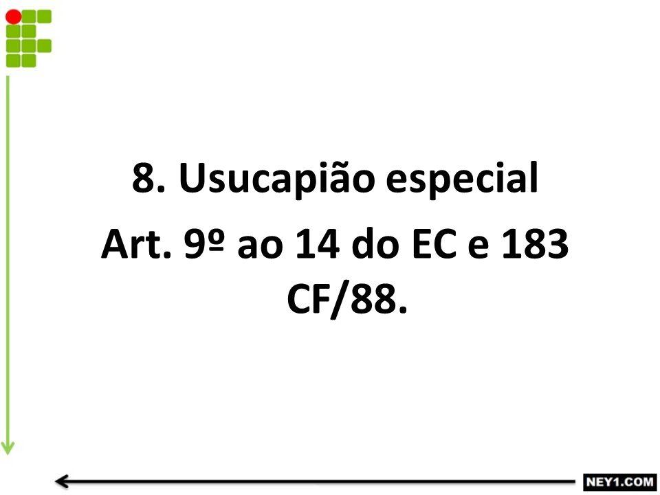 8. Usucapião especial Art. 9º ao 14 do EC e 183 CF/88.