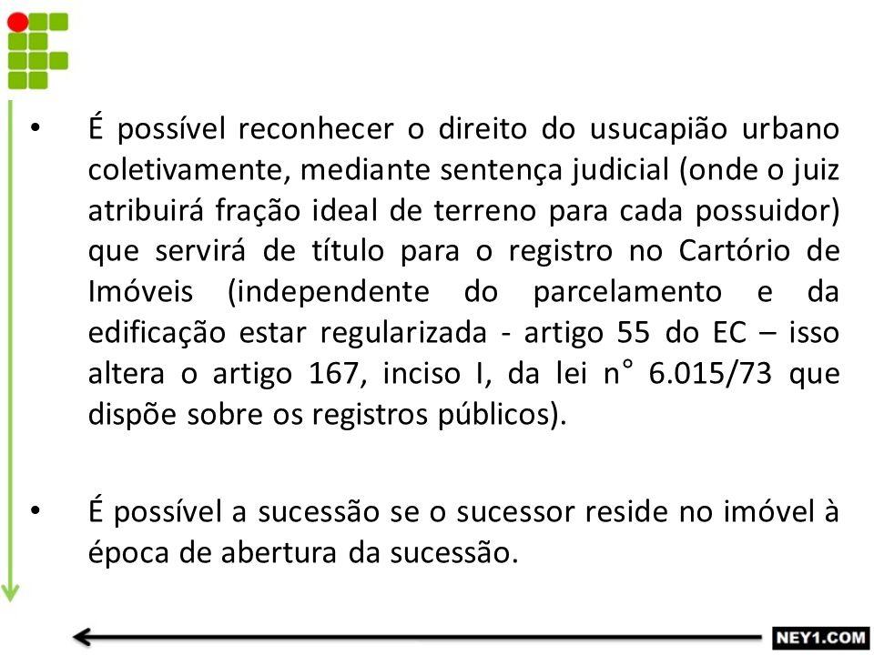 É possível reconhecer o direito do usucapião urbano coletivamente, mediante sentença judicial (onde o juiz atribuirá fração ideal de terreno para cada